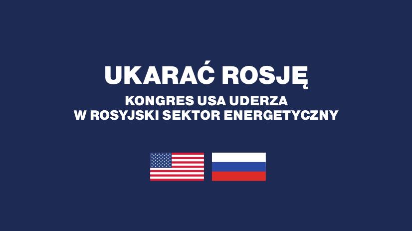 Ukarać Rosję – kongres USA uderza  w rosyjski sektor energetyczny